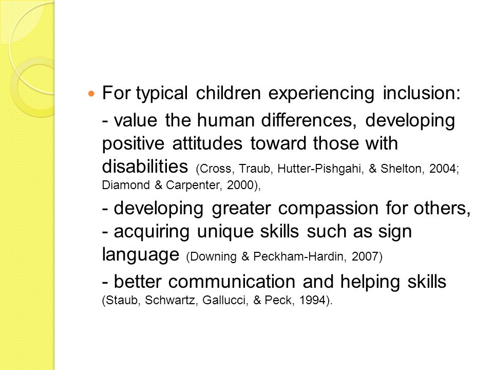 For typical children experiencing inclusion: - value the human differences, developing positive attitudes toward those with disabilities (Cross, Traub, Hutter-Pishgahi, & Shelton, 2004; Diamond & Carpenter, 2000), - developing greater compassion for others, - acquiring unique skills such as sign language (Downing & Peckham-Hardin, 2007) - better communication and helping skills (Staub, Schwartz, Gallucci, & Peck, 1994).