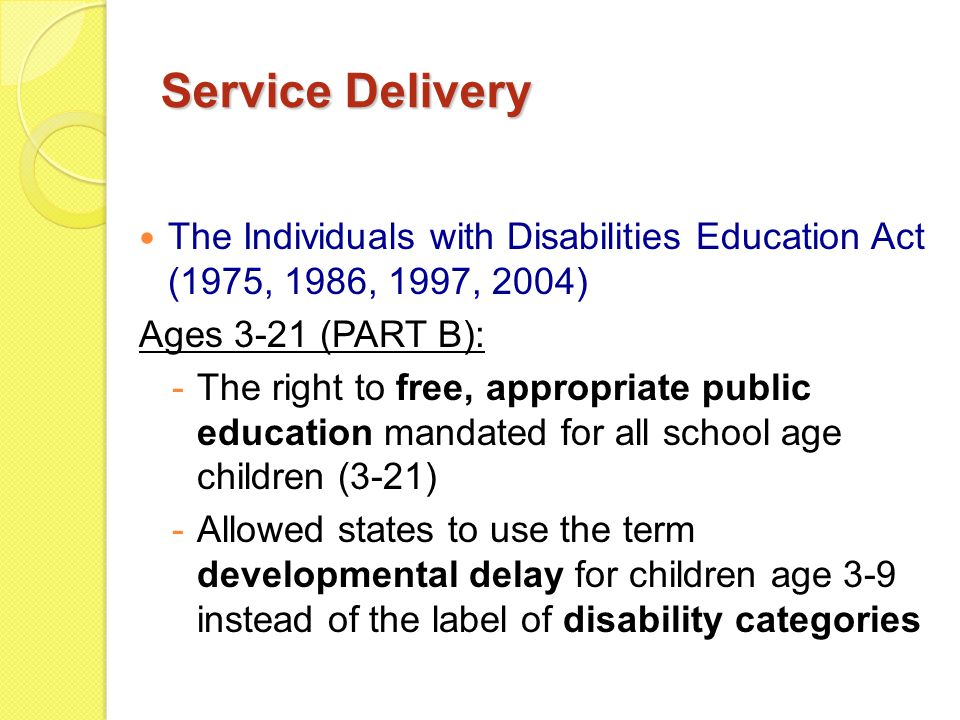 Service Delivery The Individuals with Disabilities Education Act (1975, 1986, 1997, 2004) Ages 3-21 (PART B): -The right to free, appropriate public education mandated for all school age children (3-21) -Allowed states to use the term developmental delay for children age 3-9 instead of the label of disability categories