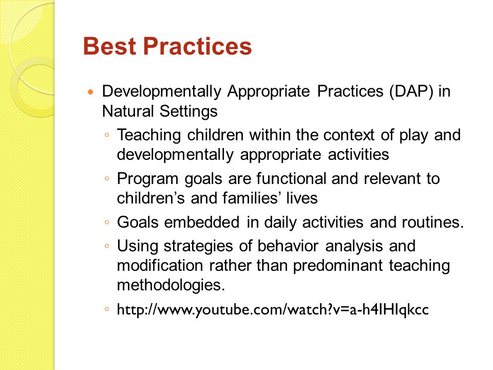 Best Practices Developmentally Appropriate Practices (DAP) in Natural Settings ◦ Teaching children within the context of play and developmentally appr