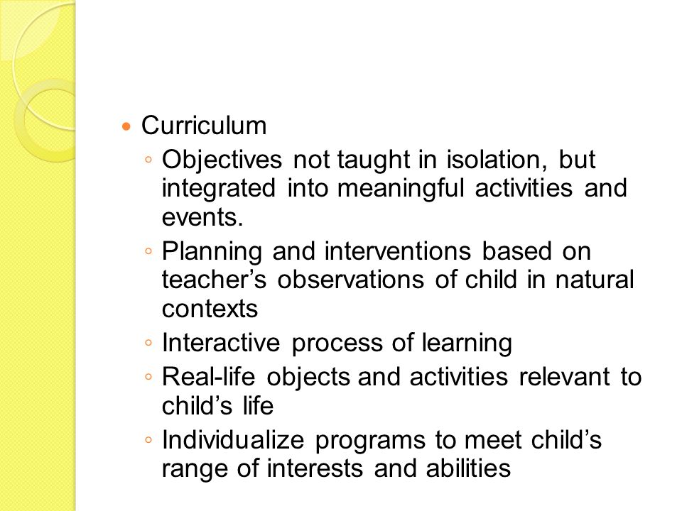 Curriculum ◦ Objectives not taught in isolation, but integrated into meaningful activities and events. ◦ Planning and interventions based on teacher's