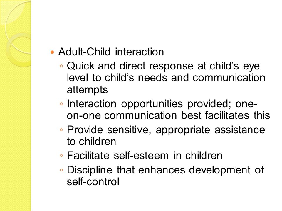 Adult-Child interaction ◦ Quick and direct response at child's eye level to child's needs and communication attempts ◦ Interaction opportunities provided; one- on-one communication best facilitates this ◦ Provide sensitive, appropriate assistance to children ◦ Facilitate self-esteem in children ◦ Discipline that enhances development of self-control