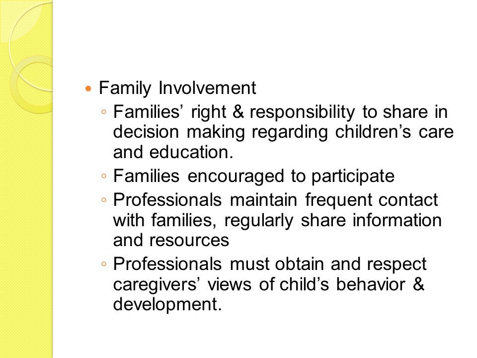 Family Involvement ◦ Families' right & responsibility to share in decision making regarding children's care and education.