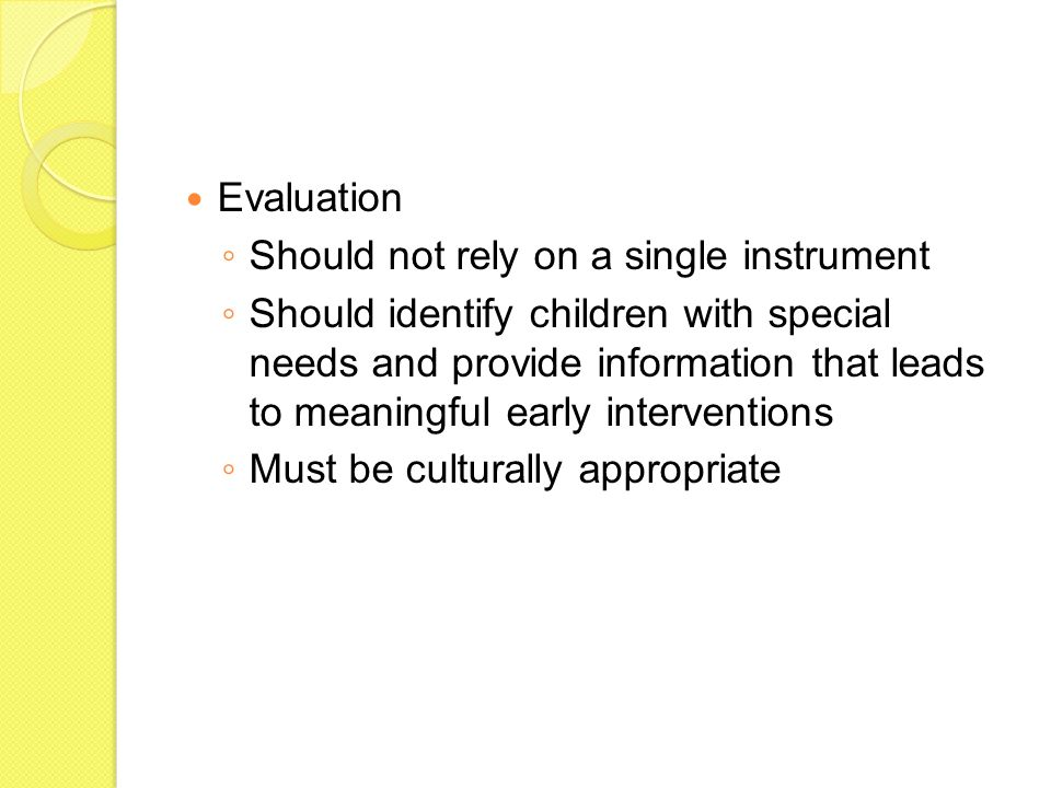 Evaluation ◦ Should not rely on a single instrument ◦ Should identify children with special needs and provide information that leads to meaningful early interventions ◦ Must be culturally appropriate