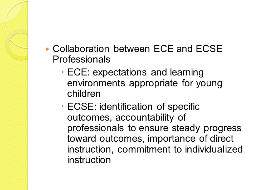 Collaboration between ECE and ECSE Professionals  ECE: expectations and learning environments appropriate for young children  ECSE: identification of specific outcomes, accountability of professionals to ensure steady progress toward outcomes, importance of direct instruction, commitment to individualized instruction