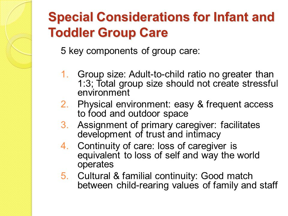 Special Considerations for Infant and Toddler Group Care 5 key components of group care: 1.Group size: Adult-to-child ratio no greater than 1:3; Total group size should not create stressful environment 2.Physical environment: easy & frequent access to food and outdoor space 3.Assignment of primary caregiver: facilitates development of trust and intimacy 4.Continuity of care: loss of caregiver is equivalent to loss of self and way the world operates 5.Cultural & familial continuity: Good match between child-rearing values of family and staff