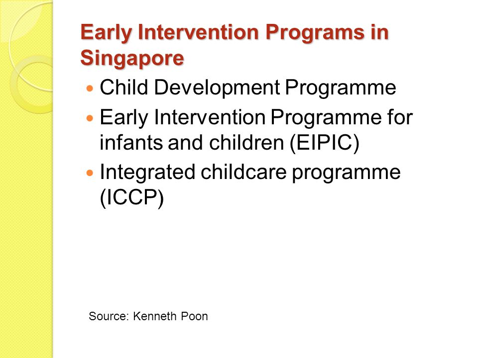 Early Intervention Programs in Singapore Child Development Programme Early Intervention Programme for infants and children (EIPIC) Integrated childcar