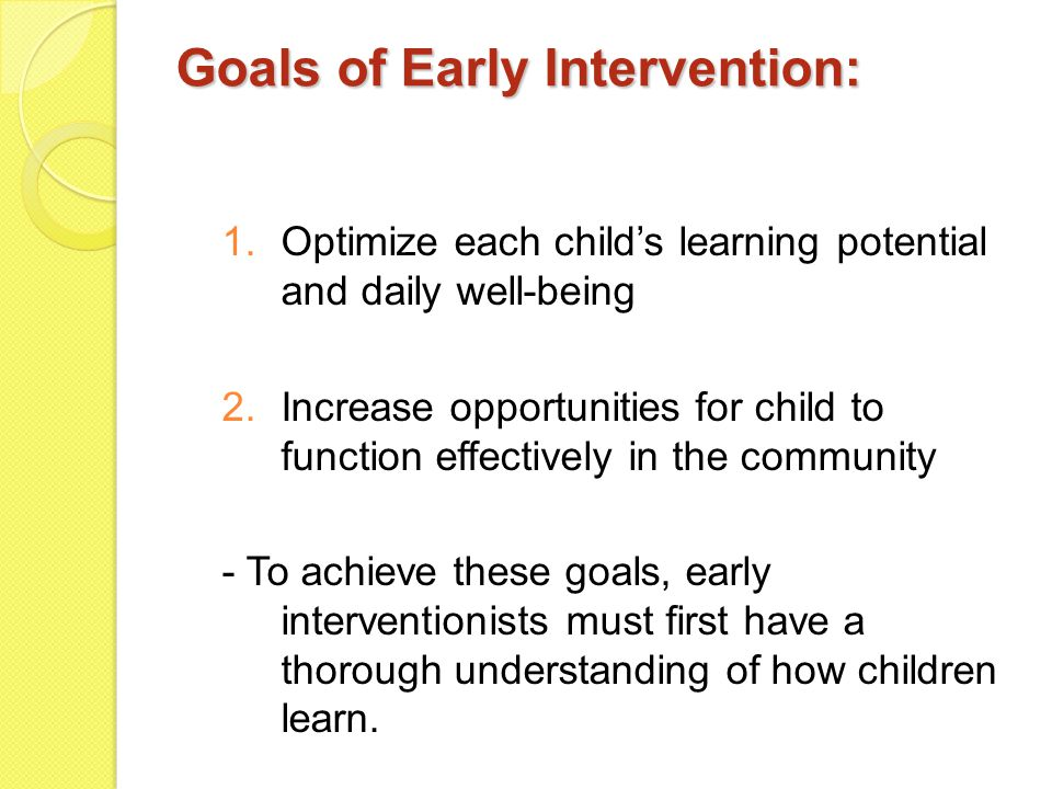 Goals of Early Intervention: 1.Optimize each child's learning potential and daily well-being 2.Increase opportunities for child to function effectivel
