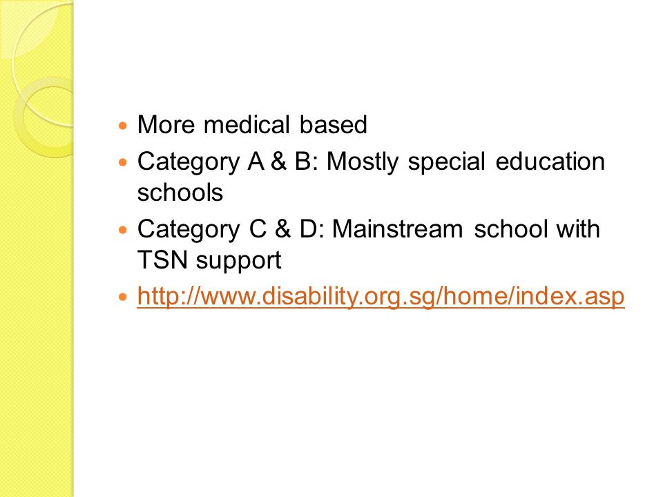 More medical based Category A & B: Mostly special education schools Category C & D: Mainstream school with TSN support http://www.disability.org.sg/ho