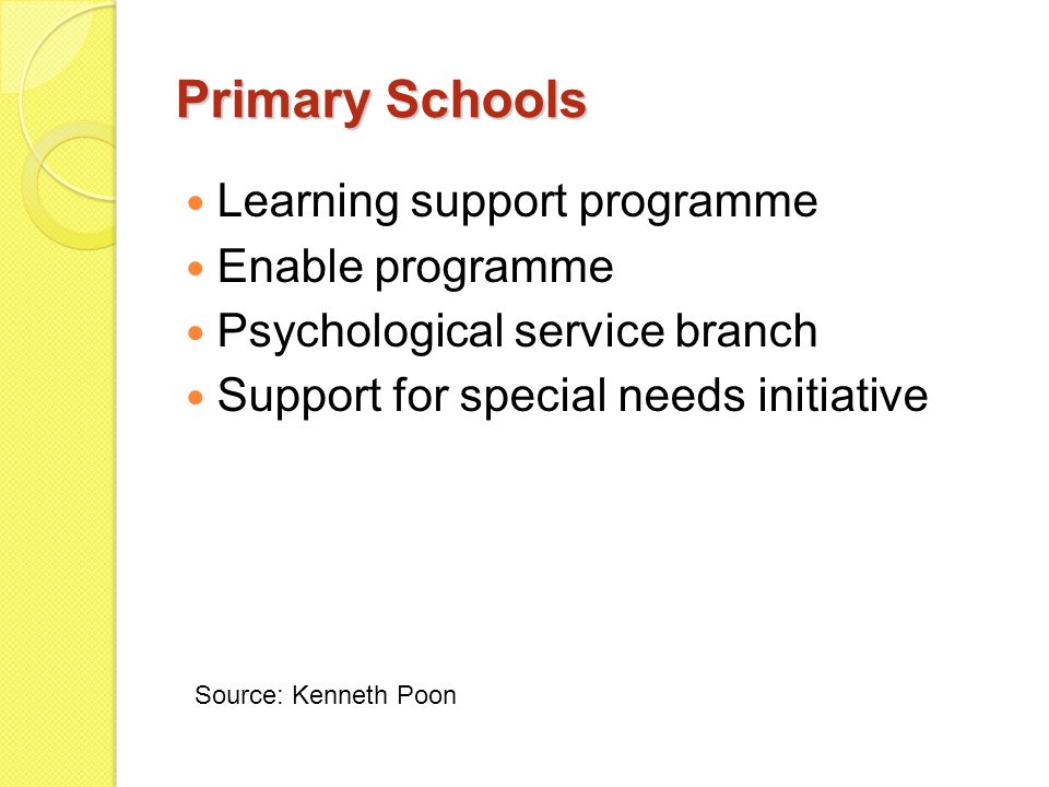 Primary Schools Learning support programme Enable programme Psychological service branch Support for special needs initiative Source: Kenneth Poon