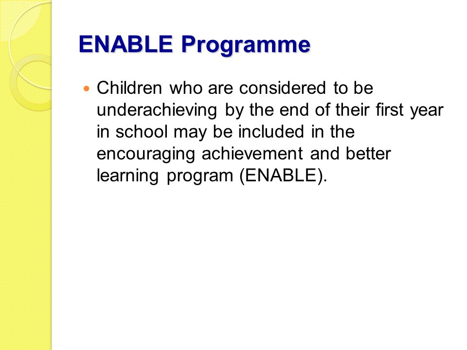 ENABLE Programme Children who are considered to be underachieving by the end of their first year in school may be included in the encouraging achievement and better learning program (ENABLE).