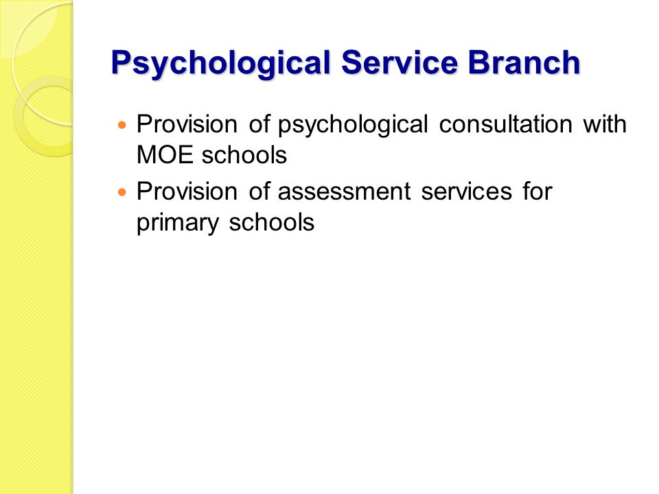Psychological Service Branch Provision of psychological consultation with MOE schools Provision of assessment services for primary schools