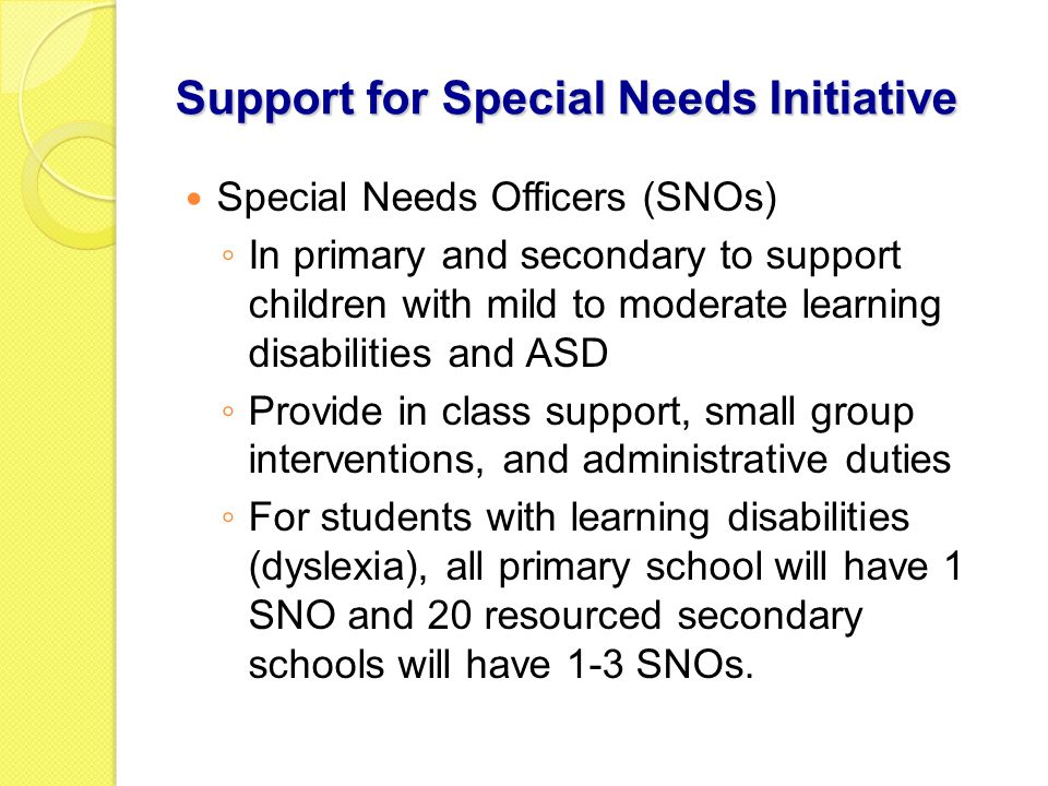 Support for Special Needs Initiative Special Needs Officers (SNOs) ◦ In primary and secondary to support children with mild to moderate learning disabilities and ASD ◦ Provide in class support, small group interventions, and administrative duties ◦ For students with learning disabilities (dyslexia), all primary school will have 1 SNO and 20 resourced secondary schools will have 1-3 SNOs.