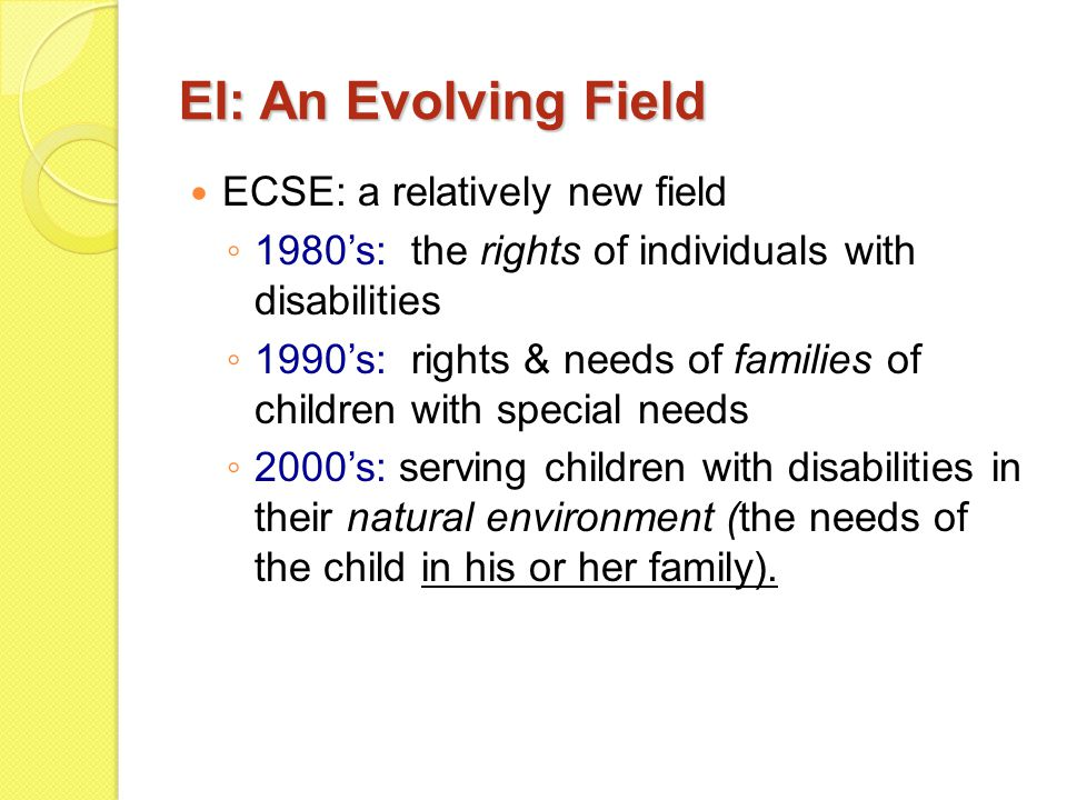 EI: An Evolving Field ECSE: a relatively new field ◦ 1980's: the rights of individuals with disabilities ◦ 1990's: rights & needs of families of child