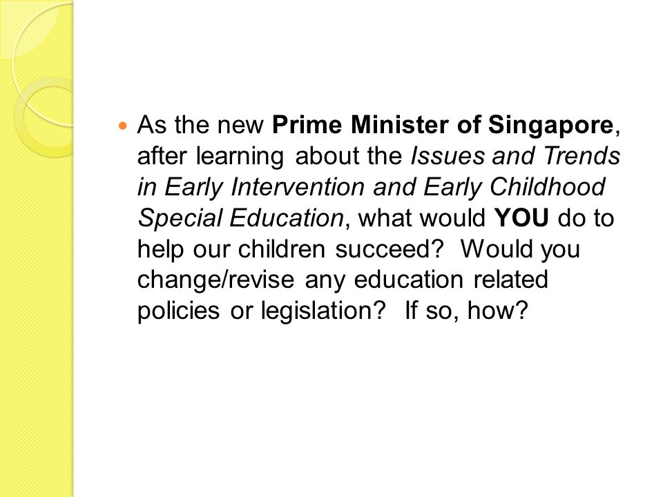 As the new Prime Minister of Singapore, after learning about the Issues and Trends in Early Intervention and Early Childhood Special Education, what w