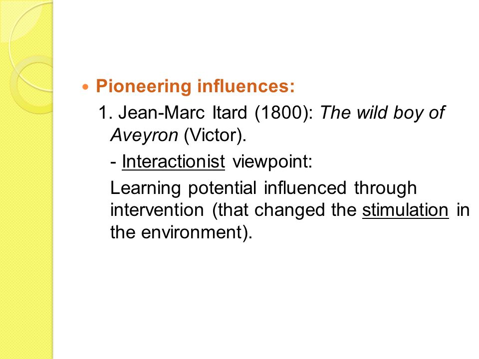 Pioneering influences: 1. Jean-Marc Itard (1800): The wild boy of Aveyron (Victor).