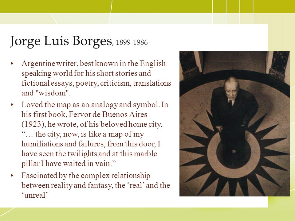 Jorge Luis Borges, 1899-1986 Argentine writer, best known in the English speaking world for his short stories and fictional essays, poetry, criticism,