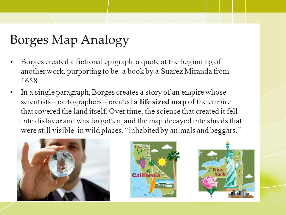 Borges Map Analogy Borges created a fictional epigraph, a quote at the beginning of another work, purporting to be a book by a Suarez Miranda from 165