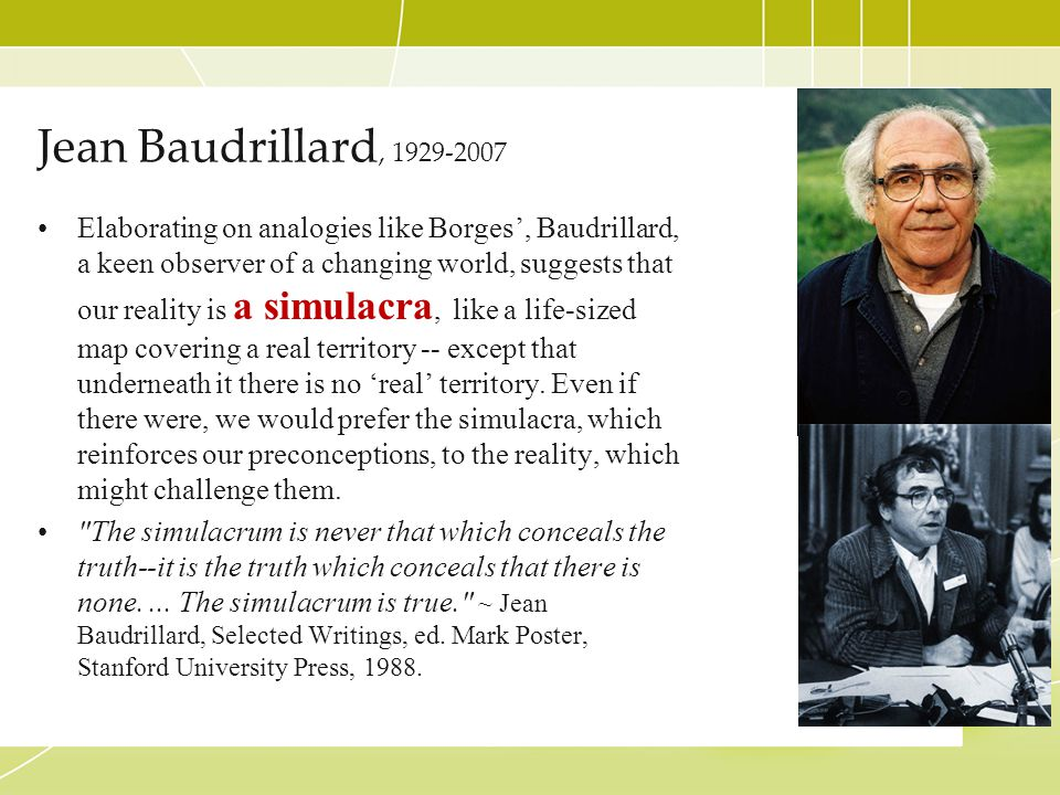 Jean Baudrillard, 1929-2007 Elaborating on analogies like Borges', Baudrillard, a keen observer of a changing world, suggests that our reality is a si