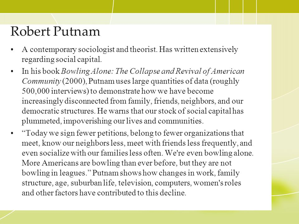 Robert Putnam A contemporary sociologist and theorist. Has written extensively regarding social capital. In his book Bowling Alone: The Collapse and R