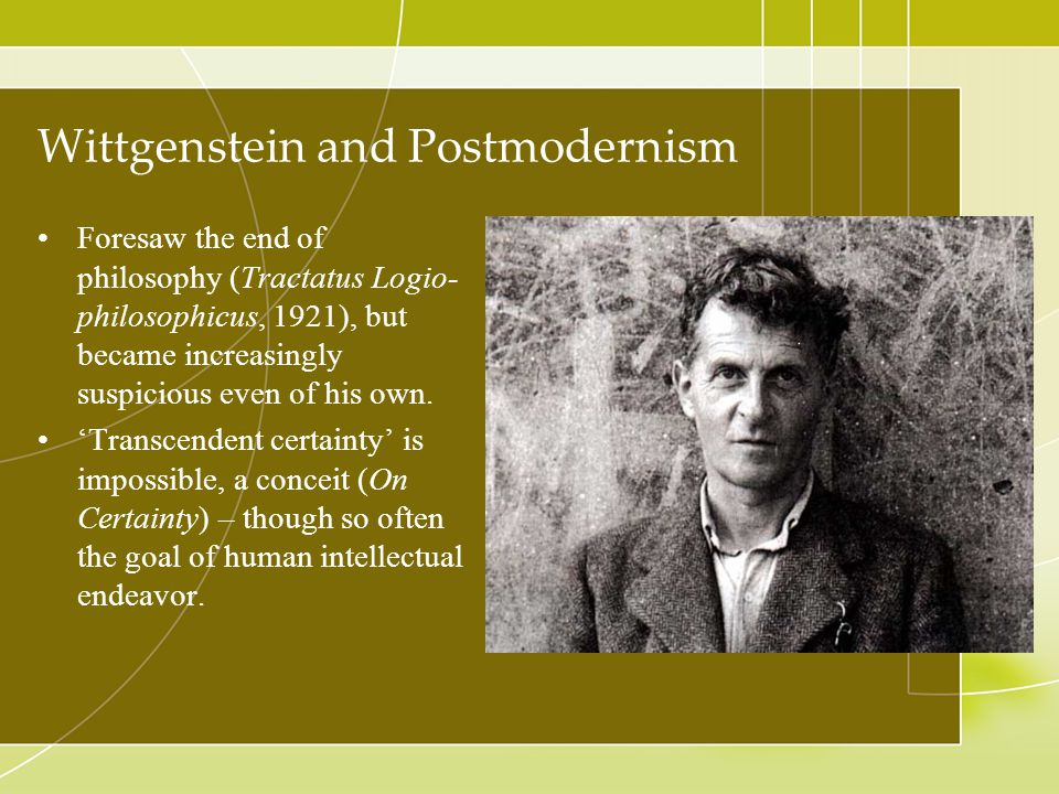 Wittgenstein and Postmodernism Foresaw the end of philosophy (Tractatus Logio- philosophicus, 1921), but became increasingly suspicious even of his ow