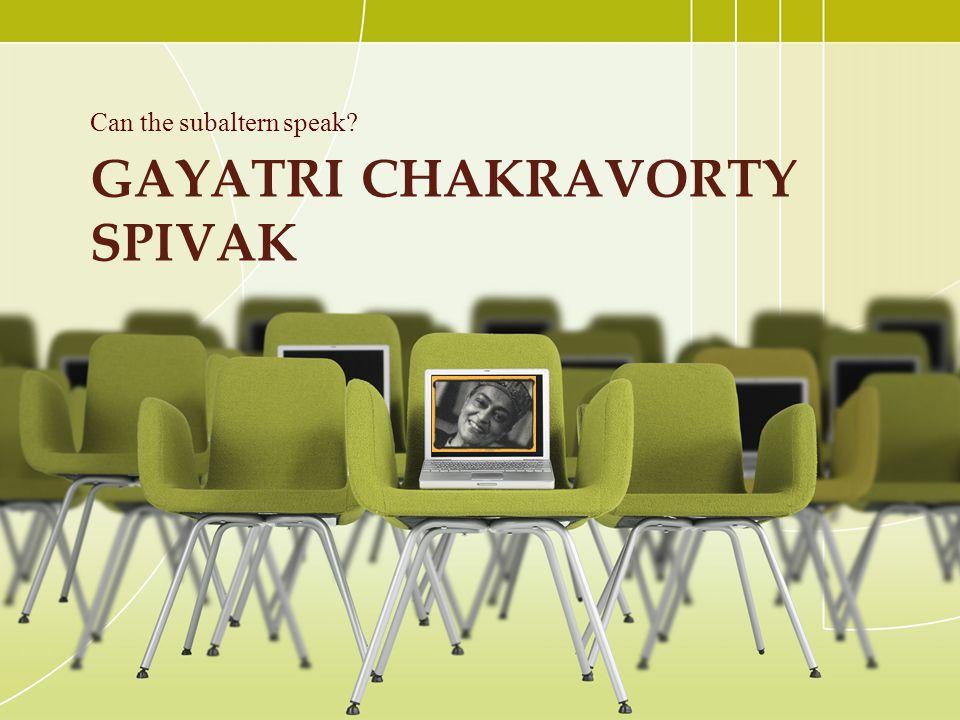 GAYATRI CHAKRAVORTY SPIVAK Can the subaltern speak?