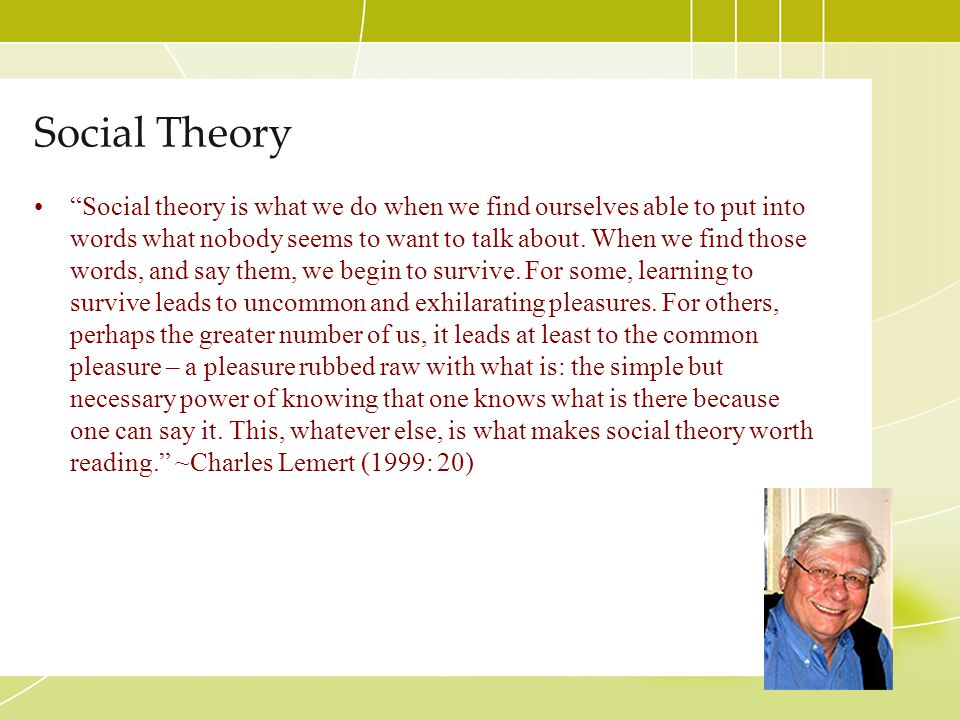 """Social Theory """"Social theory is what we do when we find ourselves able to put into words what nobody seems to want to talk about. When we find those w"""