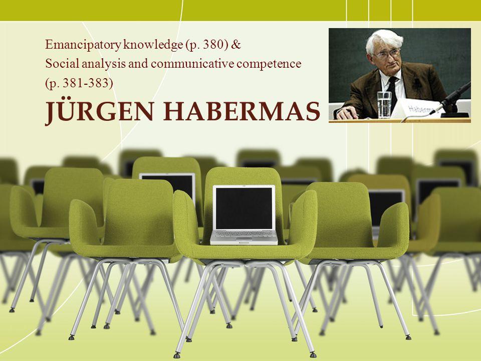 JÜRGEN HABERMAS Emancipatory knowledge (p. 380) & Social analysis and communicative competence (p. 381-383)