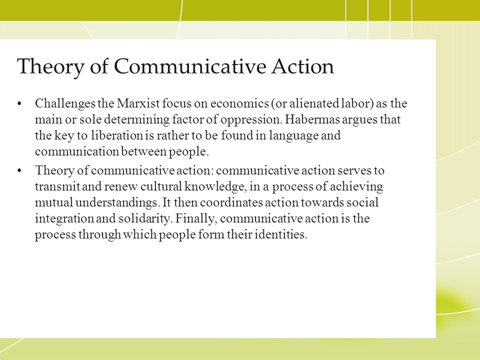 Theory of Communicative Action Challenges the Marxist focus on economics (or alienated labor) as the main or sole determining factor of oppression. Ha