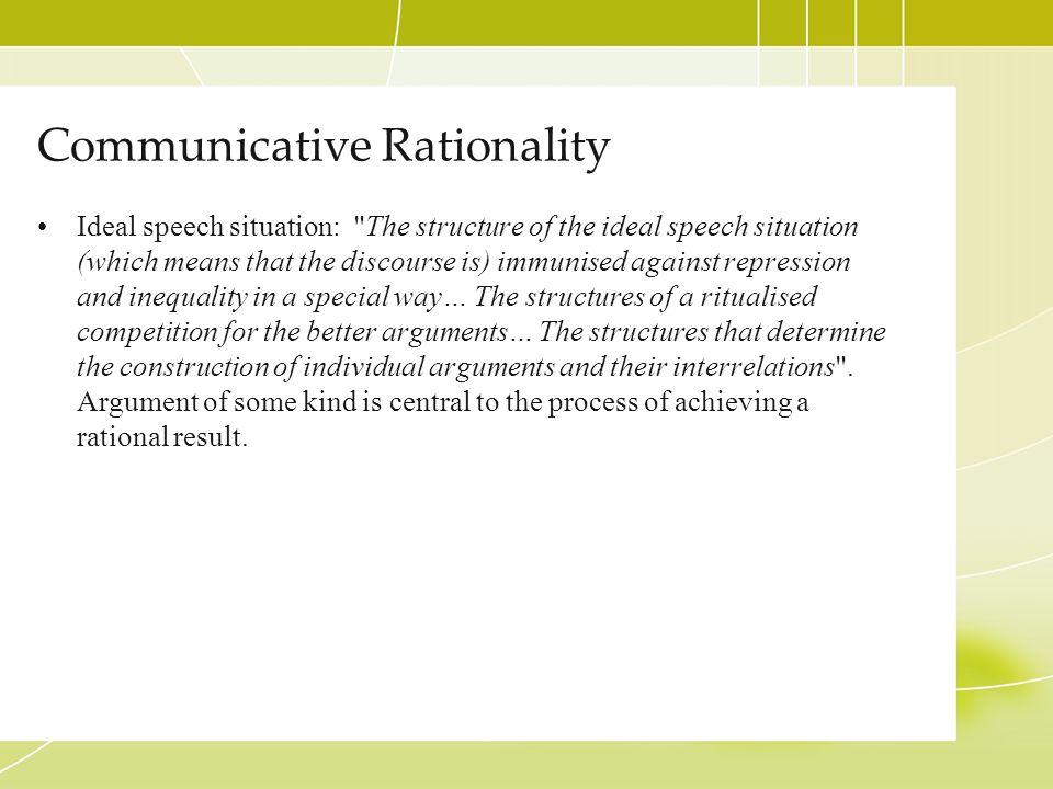 Communicative Rationality Ideal speech situation: