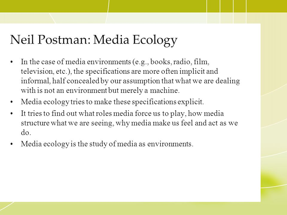 Neil Postman: Media Ecology In the case of media environments (e.g., books, radio, film, television, etc.), the specifications are more often implicit