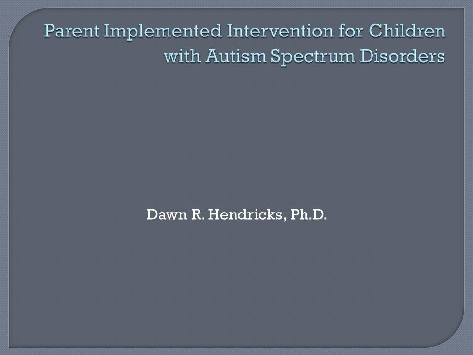  Rationale for parent implemented intervention  Obstacles to parent implementation  Measures of effectiveness for parent implemented intervention  Skills targeted through parent implemented intervention