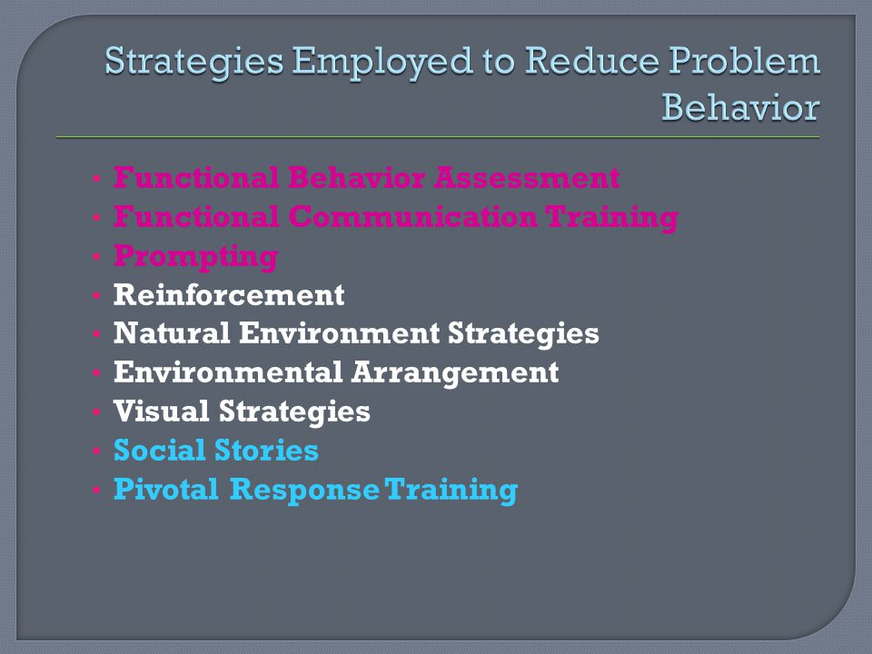 Functional Behavior Assessment Functional Communication Training Prompting Reinforcement Natural Environment Strategies Environmental Arrangement Visual Strategies Social Stories Pivotal Response Training