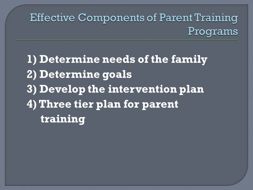1) Determine needs of the family 2) Determine goals 3) Develop the intervention plan 4) Three tier plan for parent training