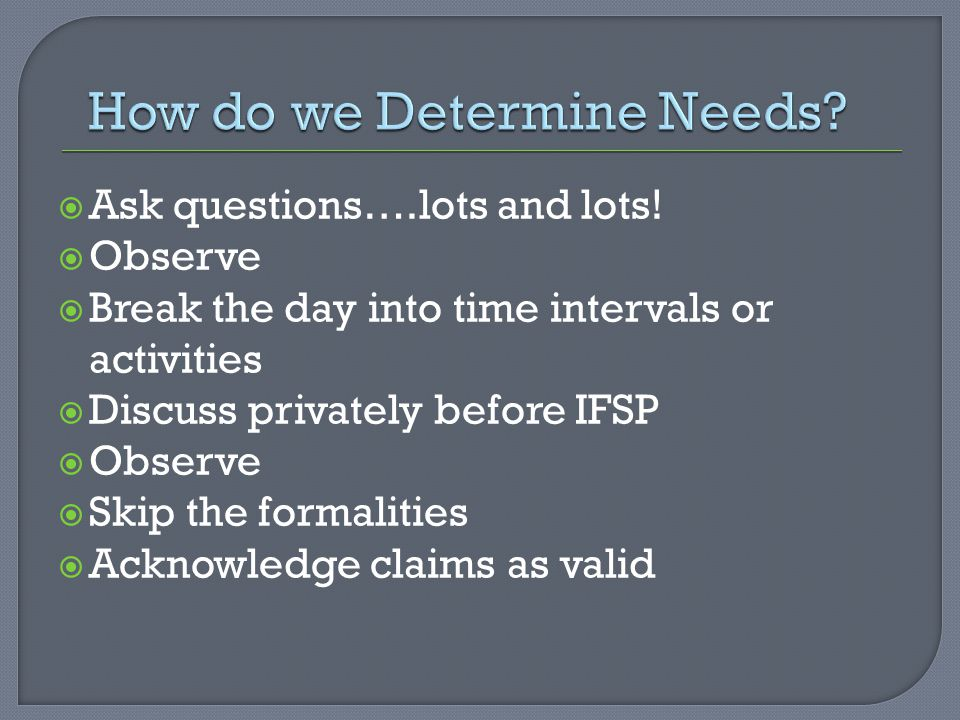  Ask questions….lots and lots!  Observe  Break the day into time intervals or activities  Discuss privately before IFSP  Observe  Skip the forma