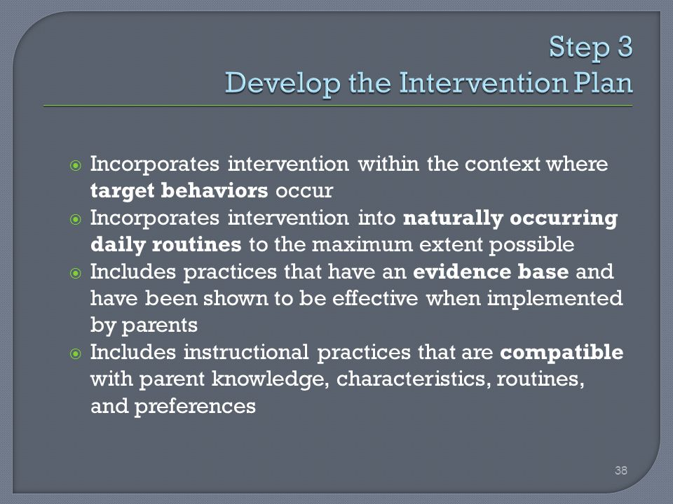  Incorporates intervention within the context where target behaviors occur  Incorporates intervention into naturally occurring daily routines to the maximum extent possible  Includes practices that have an evidence base and have been shown to be effective when implemented by parents  Includes instructional practices that are compatible with parent knowledge, characteristics, routines, and preferences 38