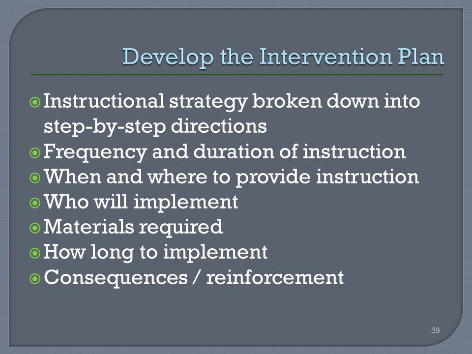  Instructional strategy broken down into step-by-step directions  Frequency and duration of instruction  When and where to provide instruction  Who will implement  Materials required  How long to implement  Consequences / reinforcement 39