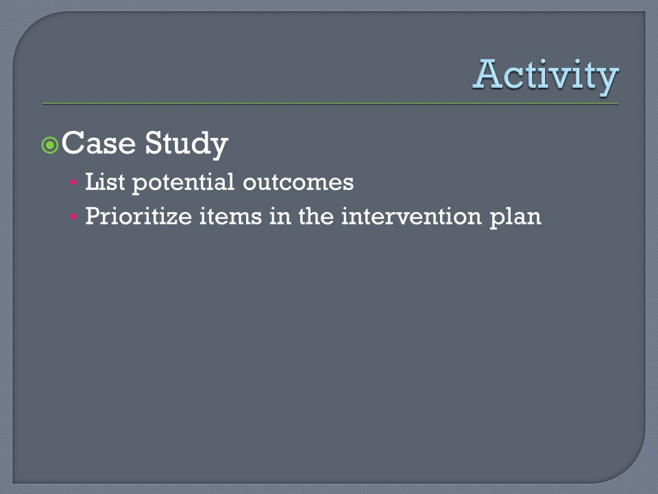  Case Study List potential outcomes Prioritize items in the intervention plan