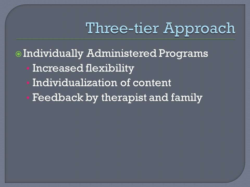  Individually Administered Programs Increased flexibility Individualization of content Feedback by therapist and family