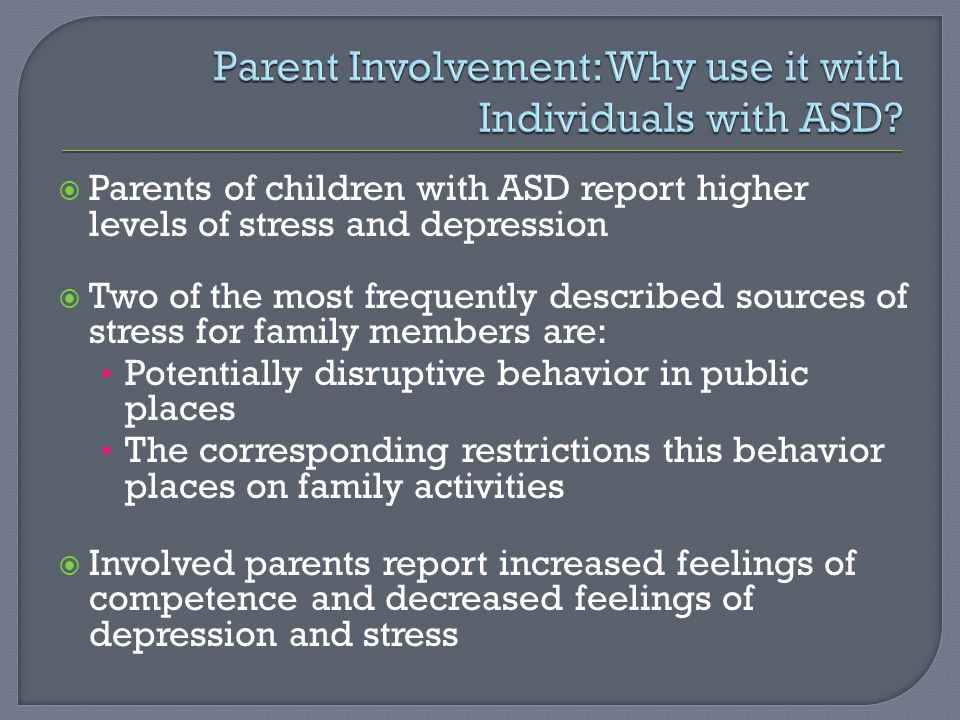  Parents of children with ASD report higher levels of stress and depression  Two of the most frequently described sources of stress for family members are: Potentially disruptive behavior in public places The corresponding restrictions this behavior places on family activities  Involved parents report increased feelings of competence and decreased feelings of depression and stress