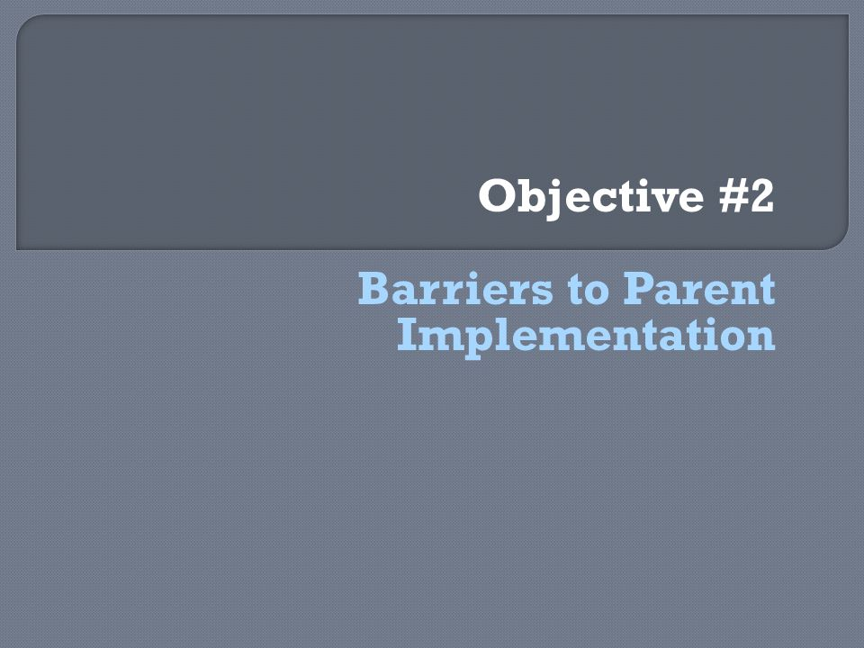 Objective #2 Barriers to Parent Implementation