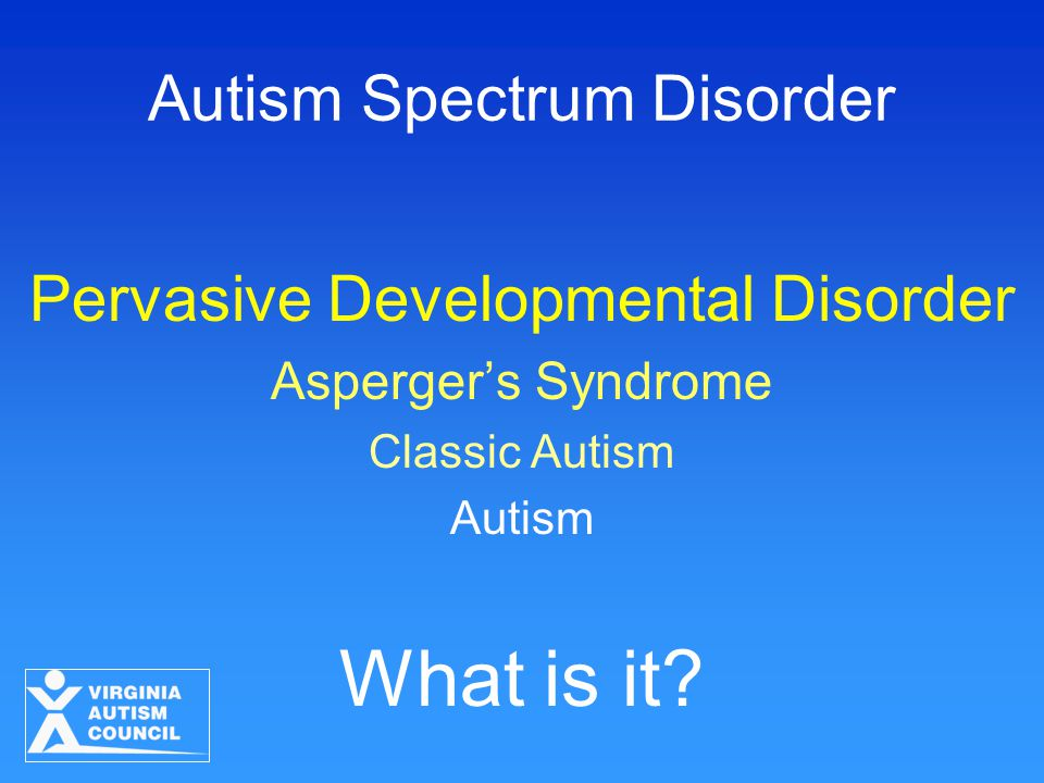 Autism Spectrum Disorder Pervasive Developmental Disorder Asperger's Syndrome Classic Autism Autism What is it