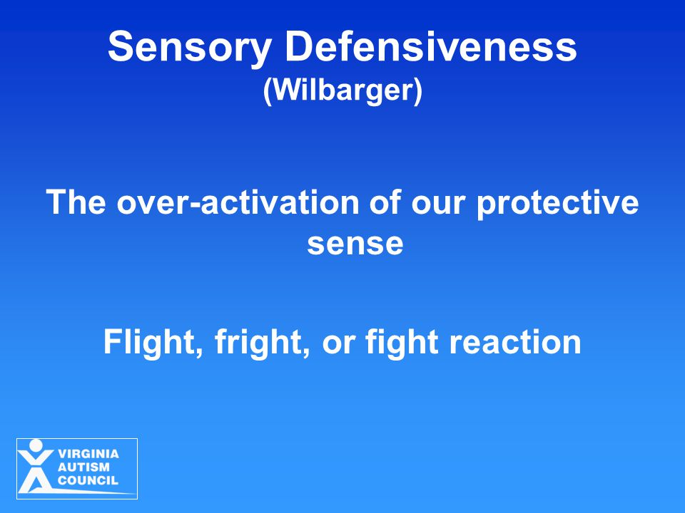 Sensory Defensiveness (Wilbarger) The over-activation of our protective sense Flight, fright, or fight reaction
