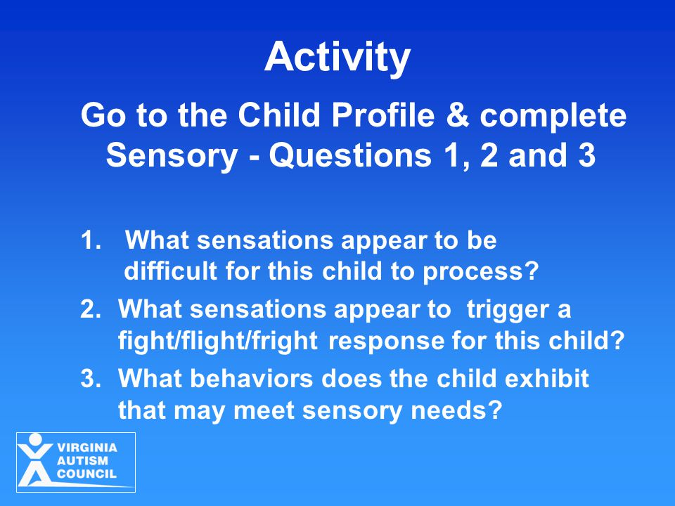 Activity Go to the Child Profile & complete Sensory - Questions 1, 2 and 3 1.What sensations appear to be difficult for this child to process.