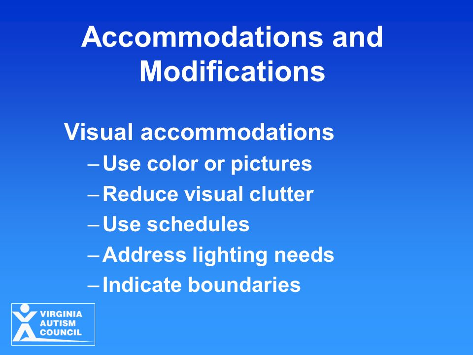 Visual accommodations –Use color or pictures –Reduce visual clutter –Use schedules –Address lighting needs –Indicate boundaries