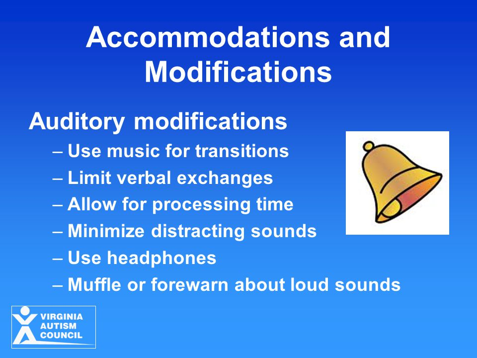 Accommodations and Modifications Auditory modifications –Use music for transitions –Limit verbal exchanges –Allow for processing time –Minimize distracting sounds –Use headphones –Muffle or forewarn about loud sounds