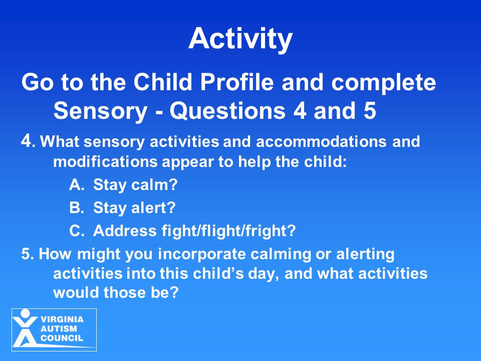 Activity Go to the Child Profile and complete Sensory - Questions 4 and 5 4.