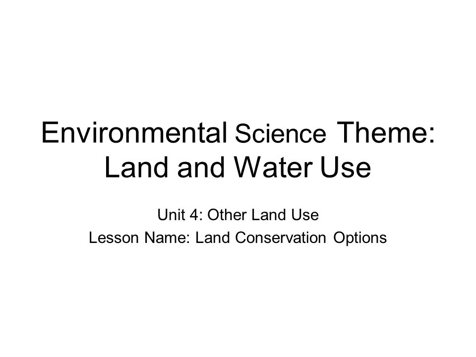 Environmental Science Theme: Land and Water Use Unit 4: Other Land Use Lesson Name: Land Conservation Options