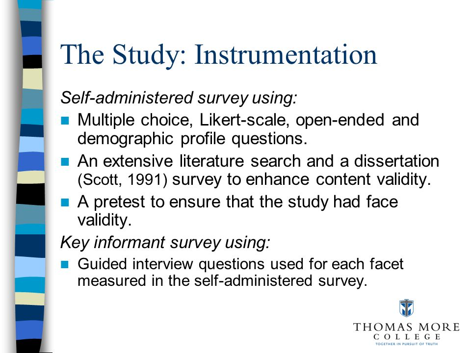 The Study: Instrumentation Self-administered survey using: Multiple choice, Likert-scale, open-ended and demographic profile questions.