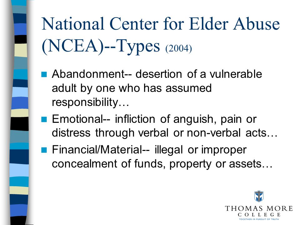 National Center for Elder Abuse (NCEA)--Types (2004) Abandonment-- desertion of a vulnerable adult by one who has assumed responsibility… Emotional-- infliction of anguish, pain or distress through verbal or non-verbal acts… Financial/Material-- illegal or improper concealment of funds, property or assets…
