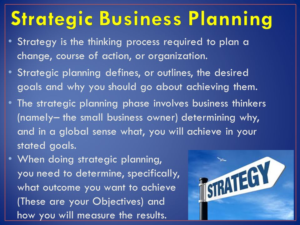 Strategy is the thinking process required to plan a change, course of action, or organization. Strategic planning defines, or outlines, the desired go